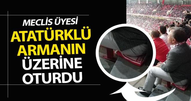Meclis Üyesi Atatürklü armanın üzerine oturdu..!