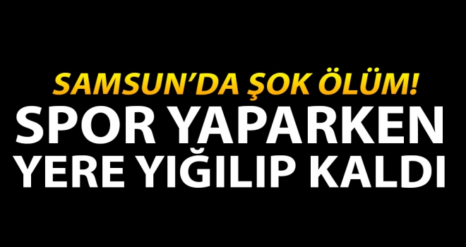 Samsun'da şok ölüm..!