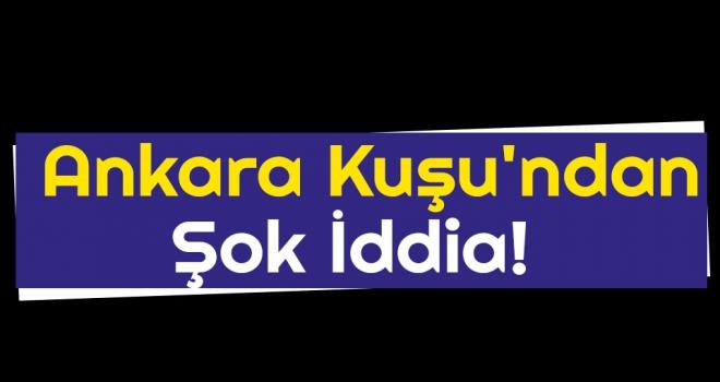 Ankara Kuşu'ndan Şok İddia!