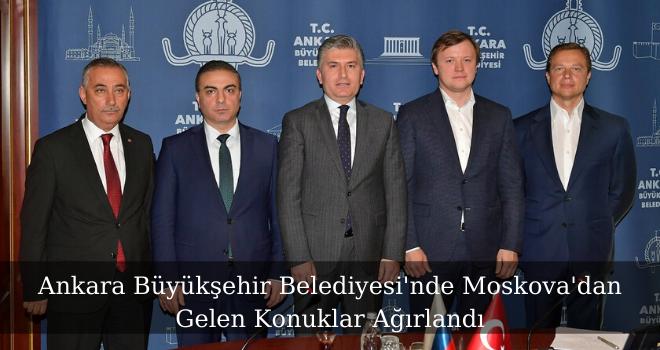 Ankara Büyükşehir Belediyesi'nde Moskova'dan Gelen Konuklar Ağırlandı
