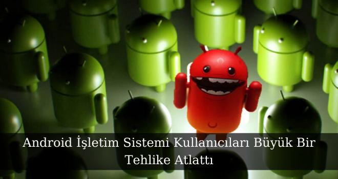 Android İşletim Sistemi Kullanıcıları Büyük Bir Tehlike Atlattı