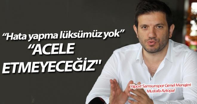 Mustafa Aztopal: Transferde acele etmeyeceğiz