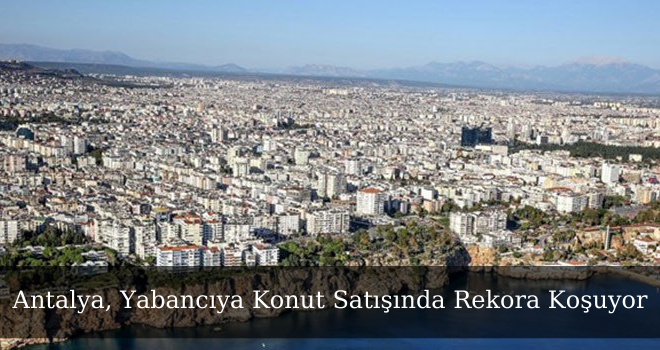 Antalya, Yabancıya Konut Satışında Rekora Koşuyor