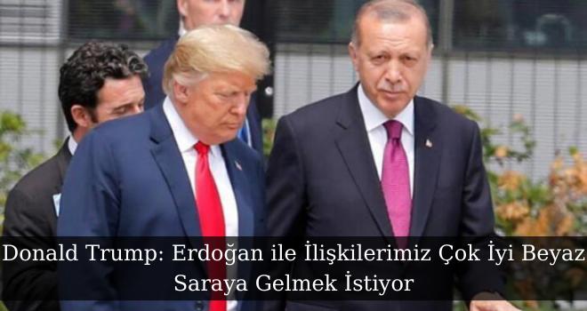 Donald Trump: Erdoğan ile İlişkilerimiz Çok İyi Beyaz Saraya Gelmek İstiyor
