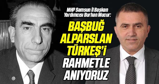 MHP Samsun İl Başkan Yardımcısı Burhan Mucur: Başbuğ Alparslan Türkeş'i Rahmetle Anıyoruz