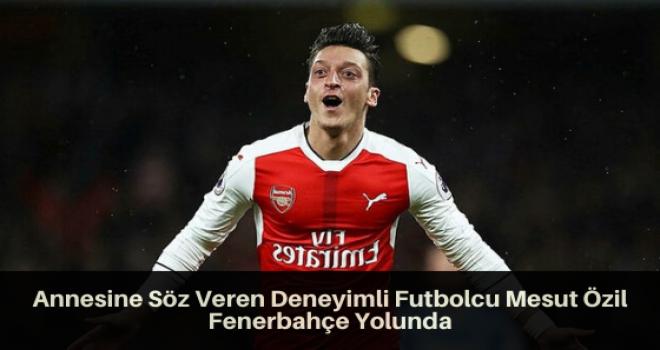 Annesine Söz Veren Deneyimli Futbolcu Mesut Özil Fenerbahçe Yolunda