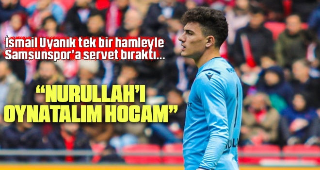 İsmail Uyanık Tek Bir Hamleyle Samsunspor'a Servet Bıraktı... 'Nurullah'ı Oynatalım Hocam!'
