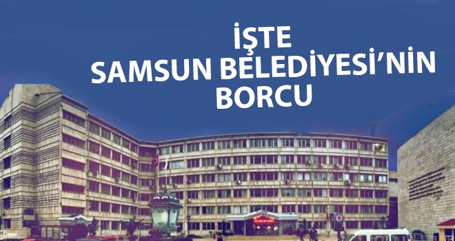 Samsun Büyükşehir Belediyesi'nin borcu ne kadar?