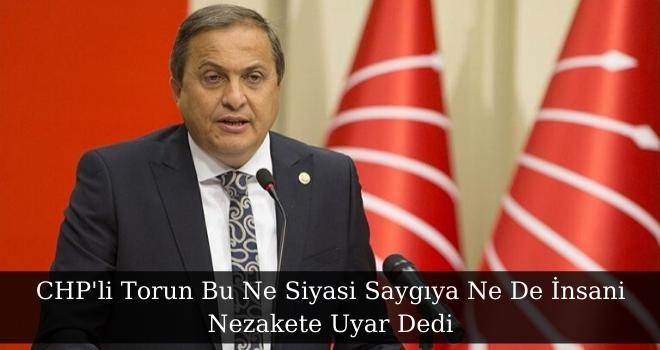 CHP'li Torun Bu Ne Siyasi Saygıya Ne De İnsani Nezakete Uyar Dedi