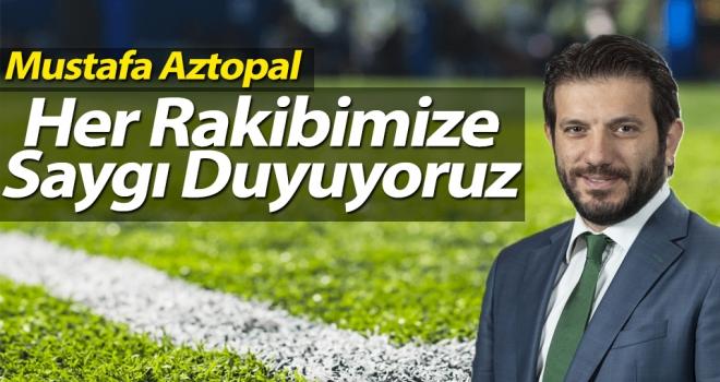 Mustafa Aztopal: Her Rakibimize Saygı Duyuyoruz