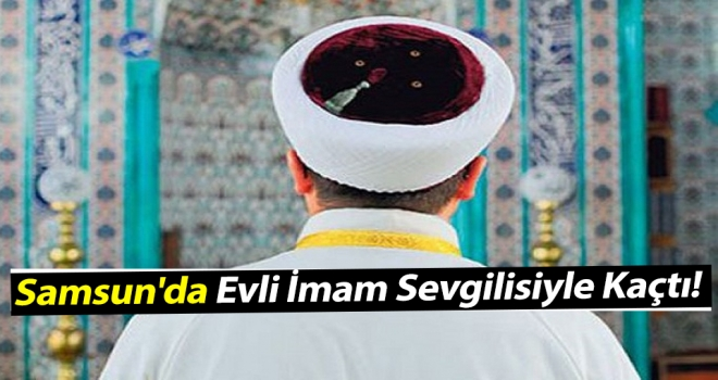 Samsun'da Evli İmam Sevgilisiyle Kaçtı!