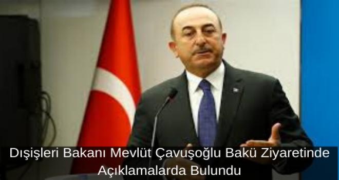 Dışişleri Bakanı Mevlüt Çavuşoğlu Bakü Ziyaretinde Açıklamalarda Bulundu