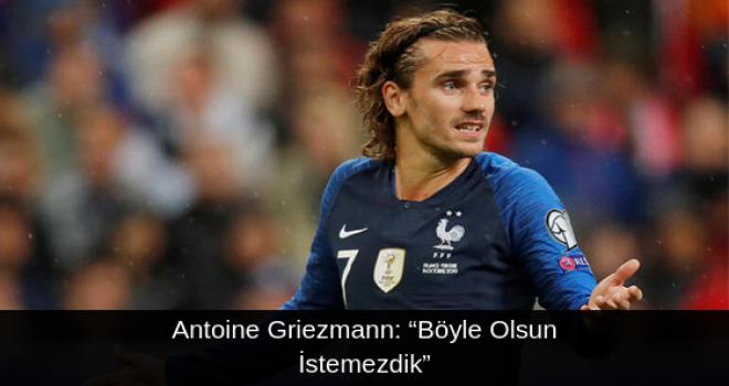 """Antoine Griezmann: """"Böyle Olsun İstemezdik"""""""