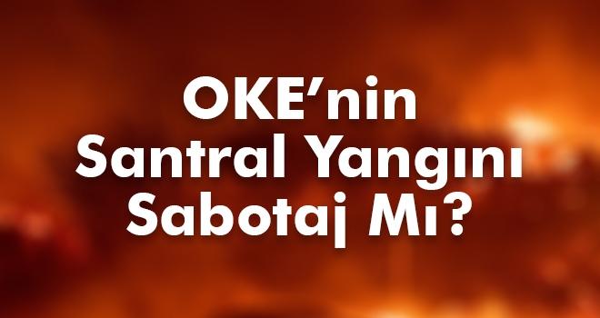 OKE'nin Santral Yangını Sabotaj Mı?
