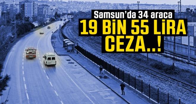 Samsun'da 34 araca 19 Bin 55 Lira ceza yazıldı..!