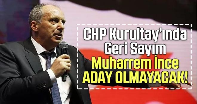 CHP Kurultayı'nda Geri Sayım: Muharrem İnce Aday Olmayacak