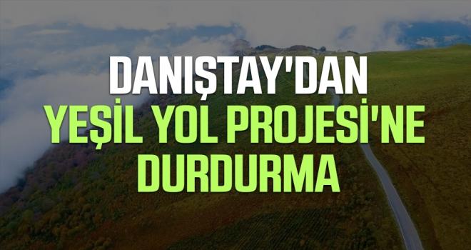 Danıştay'dan Yeşil Yol Projesi'ne Durdurma