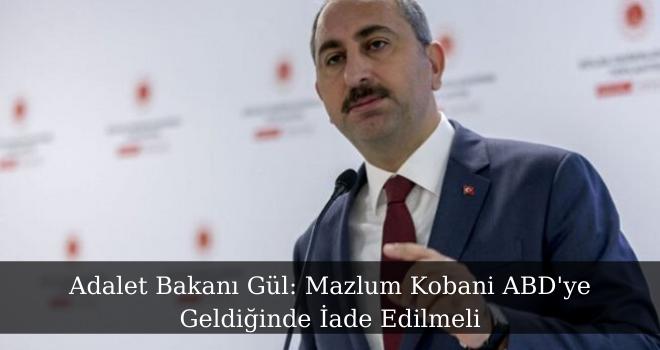 Adalet Bakanı Gül: Mazlum Kobani ABD'ye Geldiğinde İade Edilmeli
