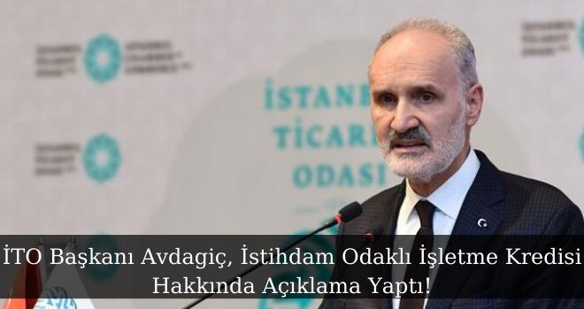 İTO Başkanı Avdagiç, İstihdam Odaklı İşletme Kredisi Hakkında Açıklama Yaptı!