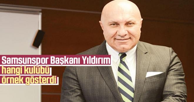 Samsunspor Başkanı Yıldırım hangi kulübü örnek gösterdi