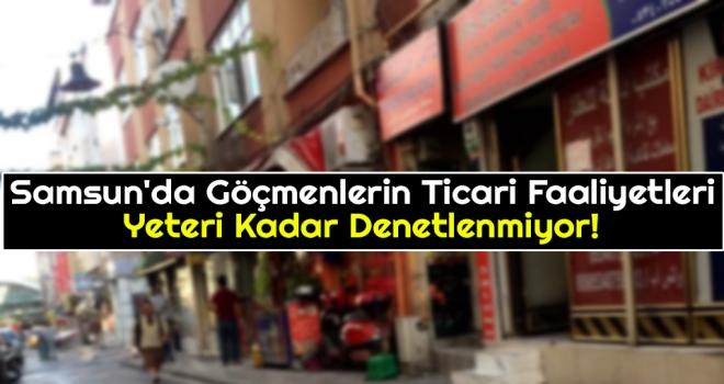 Samsun'da Göçmenlerin Ticari Faaliyetleri Yeteri Kadar Denetlenmiyor!