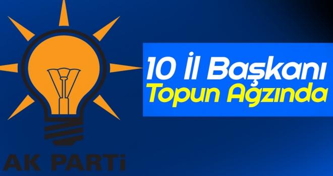 AK Parti'de 10 İl Başkanı Topun Ağzında