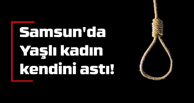 Samsun'da Yaşlı kadın kendini astı!