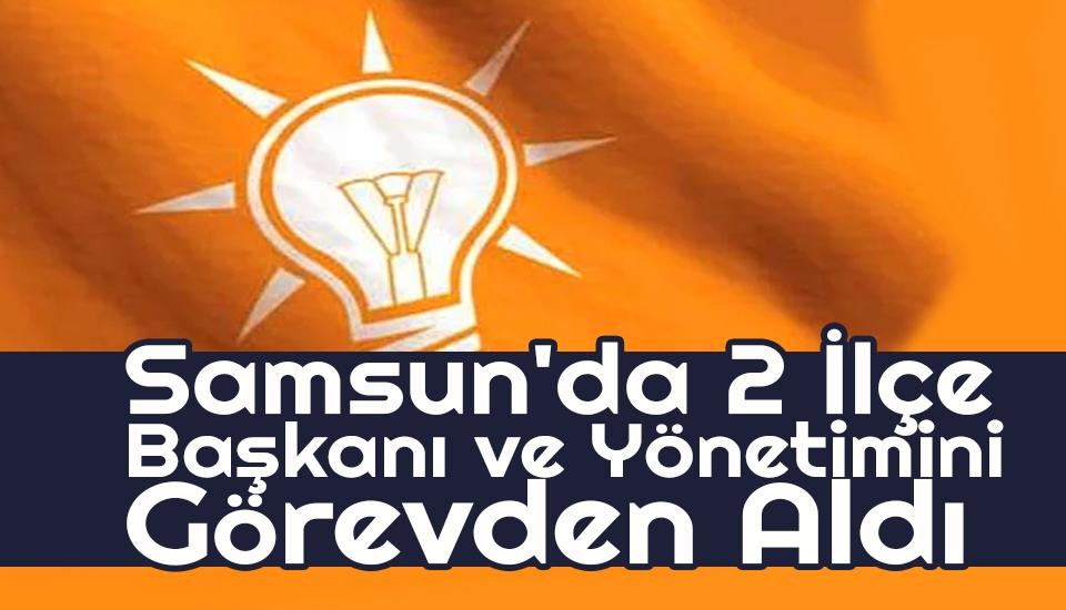 AK Parti Samsun'da 2 İlçe Başkanı ve Yönetimini Görevden Aldı
