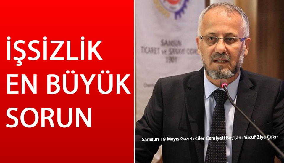 Samsun 19 Mayıs Gazeteciler Cemiyeti Başkanı Yusuf Ziya Çakır: İşsizlik En Büyük Sorun