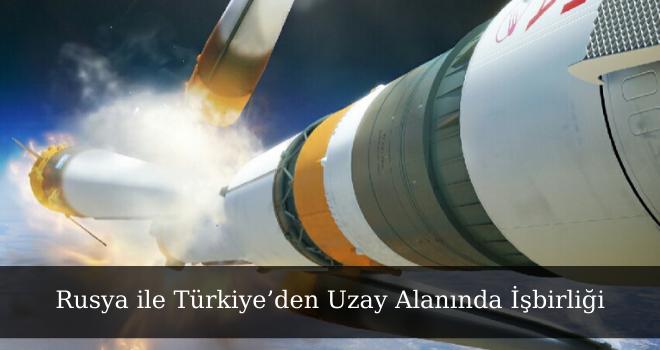 Rusya ile Türkiye'den Uzay Alanında İşbirliği