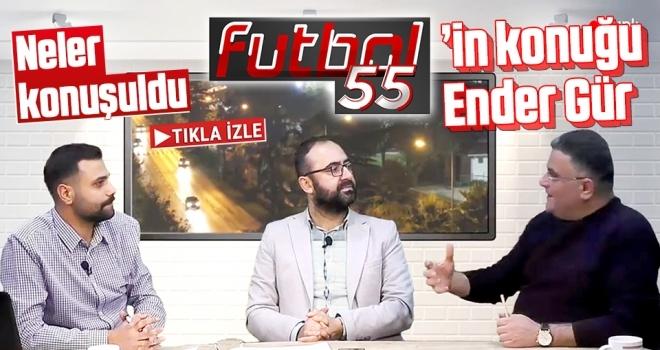 Futbol55'in Konuğu Ender Gür'dü Programda Neler Konuşuldu?